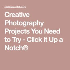 Creative Photography Projects You Need to Try - Click it Up a Notch®