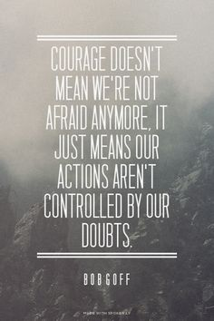 Courage doesn't mean we're not afraid anymore, it just means our actions aren't controlled by our doubts. - Bob Goff | Sara made this with Spoken.ly