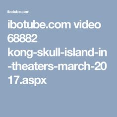ibotube.com video 68882 kong-skull-island-in-theaters-march-2017.aspx