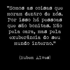 """""""We are the things that live inside us. so there are people who are not beautiful by face but by the exuberance of your internal world."""" Rubem Alves - a psychoanalyst, educator, theologian and Brazilian writer,"""