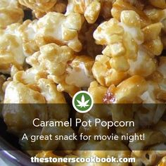 Caramel Pot Popcorn :  Ingredients      12 cups of popped popcorn (about 3 microwaved bags)     1/2 cup CannaButter     1 cup light brown sugar, packed     1/4 cup Cannabis Honey (or Cannabis Corn Syrup)     2 tablespoons water, distilled     1/2 tablespoon salt     1/4 teaspoon baking soda     1/2 teaspoon vanila extract