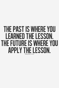 The past is where you learned the lesson. the future is where you apply the lesson.