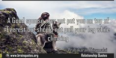 A Good spouse may not put you on top of Everest but should not pull your leg while climbing