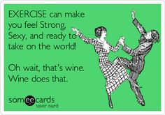 EXERCISE can make you feel Strong, Sexy, and ready to take on the world! Oh wait, that's wine. Wine does that.