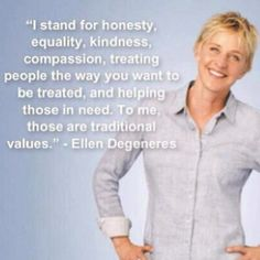 """I stand for honesty, equality, kindness, compassion, treating people the way you want to be treated, and helping those in need. To me, those are traditional values"" ~ Ellen Degeneres"