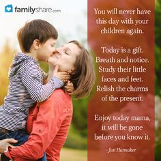 You will never have this day with your children again. Today is a gift. Breath and notice. Study their little faces and feet. Relish the charms of the present. Enjoy today mama, it will be gone before you know it. - Jan Hatmaker