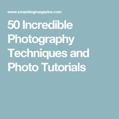 50 Incredible Photography Techniques and Photo Tutorials
