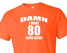 80th Birthday Shirt Gift 80 Year Old TShirt Damn I Make Look