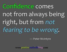 *Confidence Comes Not From Always Being Right, But From Not Fearing To Be Wrong. -Peter McIntyre