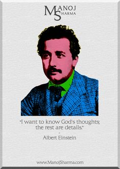 """Albert Einstein - Manoj Sharma    """"I want to know God's thoughts, the rest are details."""""""
