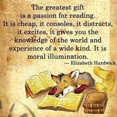 """The greatest gift is the passion for reading. It is cheap, it consoles, it distracts, it excites, it gives you knowledge of the world and experience of a wide kind. It is a moral illumination."" Elizabeth Hardwick"