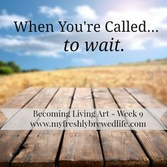When You're Called To Wait: Becoming Living Art - Week 9 - My Freshly Brewed Life