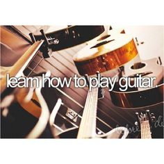 Learn How to Play Guitar / Bucket List Ideas / Before I Die