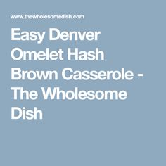 Easy Denver Omelet Hash Brown Casserole - The Wholesome Dish
