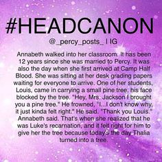 "Head Canon - Percy Jackson - Annabeth walked into her classroom. It has been 12 years since she was married to Percy. It was also the day when she first arrived at Camp Half Blood. She was sitting at her desk grading papers waiting for everyone to arrive. One of her students, Louis, came in carrying a small pine tree, his face blocked by the tree. ""Hey, Mrs. Jackson I brought you a pine tree."" He frowned, ""I...I don't know why, it just kinda felt right."" He said. ""Thank you Louis.""..."
