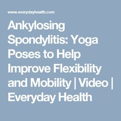 Ankylosing Spondylitis: Yoga Poses to Help Improve Flexibility and Mobility | Video | Everyday Health