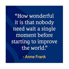 """""""How wonderful is it that nobody need wait a single moment before starting to improve the world."""" - Anne Frank  #WednesdayWisdom"""