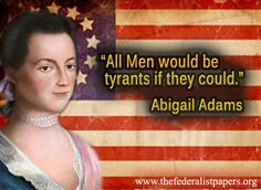 Abigail Adams, Pay attention to the ladies.  This woman was incredible; I hope one day my daughter can appreciate her namesake.