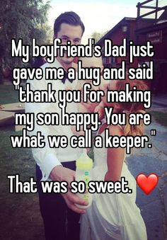 """My boyfriend's Dad just gave me a hug and said ""thank you for making my son happy. You are what we call a keeper."" That was so sweet. ❤"""