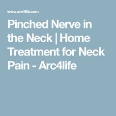 Pinched Nerve in the Neck | Home Treatment for Neck Pain - Arc4life
