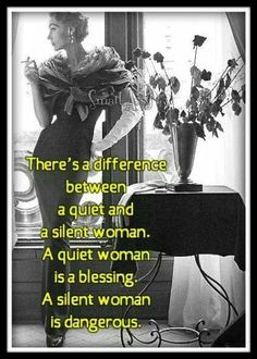 There's a difference between a quiet and a silent woman. A quiet woman is a blessing. A silent woman is dangerous.