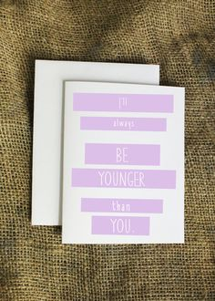 Faves! I would totally give this to Jk or Cole just because of the age difference! I'll Always Be Younger Than You Card Happy by LissaLooStationery