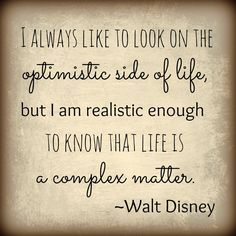 I always like to look on the optimistic side of life, but I am realistic enough to know that life is a complex matter. - Walt Disney