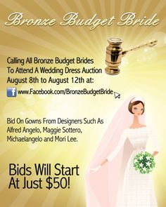 Bronze Budget Brides Come Join Us At The Wedding Dress Auction  August 8th to August 12th, right here at: www.Facebook.com/BronzeBudgetBride        Bids Will Start At Just $50 on Gowns From Designers Such As Alfred Angelo, Maggie Sottero, Michaelangelo and Mori Lee.    Join the event page on Facebook here for updates: www.facebook.com/events/443606212328552/