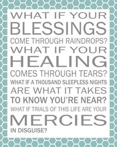 This is one of my favorite songs! So often my blessings have come through raindrops. And what I thought was a trial was really a blessing in disguise.