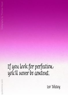 If you look for perfection, you'll never be content.  –Leo Tolstoy (Calligraphy by Thomas Hoyer - http://www.callitype.com/ ) #content #perfection #search #wisdom http://quotemirror.com/s/lk03t