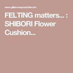 FELTING matters... : SHIBORI Flower Cushion...