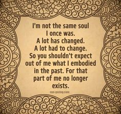 I'm not the same soul I once was.