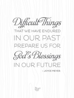 {Inspiring Words collection: Quote #4} Difficult things in our past God's blessings in our future. Joyce Meyer