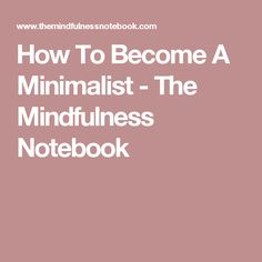 How To Become A Minimalist - The Mindfulness Notebook