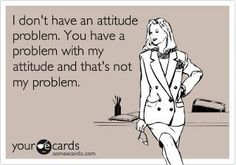 I don't have an attitude problem.  You have a problem with my attitude and that's not my problem! #haha