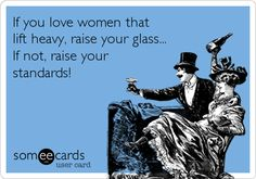 If you love women that lift heavy, raise your glass... If not, raise your standards!