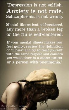 Mental Illness is a disease. It has many influential factors, such as biological, social/enviornmental/ mental and physical, etc. Mental illness is very common. Do not be afraid to seek help. Change is possible. Have Faith and Never Give Up Hope! <3
