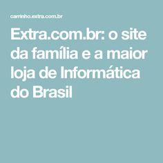 Extra.com.br: o site da família e a maior loja de Informática do Brasil