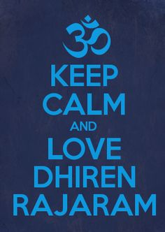 KEEP CALM AND LOVE DHIREN RAJARAM. Sorry I had to, I love this.