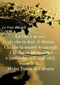 Life is an echo that what you give, comes back to you. That which you sow, you reap. What you give, you receive it and what you see in others, there is in you . Mother Teresa of Calcutta Motivational Words, Words Quotes, Favorite Quotes, Best Quotes, Italian Proverbs, Cogito Ergo Sum, Italian Quotes, Mother Teresa, Pictures To Paint