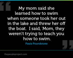 My mom said she learned how to swim when someone took her out in the lake and threw her off the boat.  I said, 'Mom, they weren't trying to teach you how to swim.' - Paula Poundstone