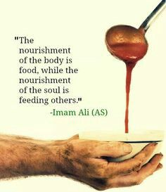 "🌻 ""The nourishing of the body is food, while the nourishment of the soul is feeding others,"" Imam Ali (AS) Hazrat Ali Sayings, Imam Ali Quotes, Allah Quotes, Muslim Quotes, Quran Quotes, Religious Quotes, Wisdom Quotes, Hindi Quotes, Prayer Quotes"