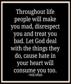AMEN !!!Throughout life people will make you mad, disrespect you and treat you bad. Let God deal with the things they do, cause hate in your heart will consume you too. ~ Will Smith #quotes #will_smith #inspiration