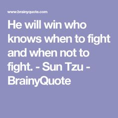 He will win who knows when to fight and when not to fight. - Sun Tzu - BrainyQuote