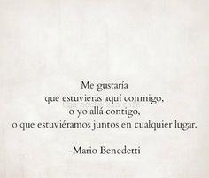 """""""Me gustaría que estuvieras aquí conmigo, o yo allá contigo, o que estuviéramos juntos en cualquier lugar"""". (Mario Benedetti)"""