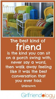 The best kind of friend is the kind you can sit on a porch swing with ... great girlfriend quote