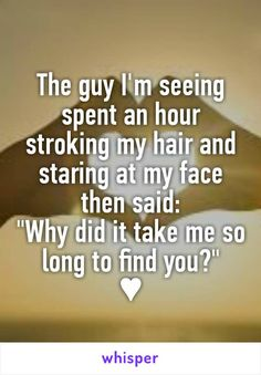 """The guy I'm seeing spent an hour stroking my hair and staring at my face then said: """"Why did it take me so long to find you?"""" ♥"""