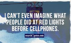 I can't even imagine what people did at red lights before cellphones. Famous Author Quotes, Red Lights, I Cant Even, Amazing Quotes, Quote Of The Day, Quotations, Canning, Sayings, Funny