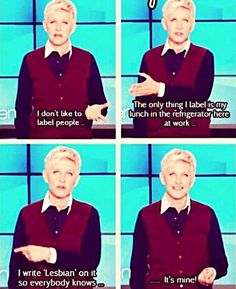 """I don't like to label people, the only thing I label is my lunch in the refrigerator at work... I write ""lesbian"" on it so everyone knows it's mine"" Ellen Degeneres (support equality, quote)"