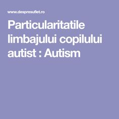 Particularitatile limbajului copilului autist : Autism